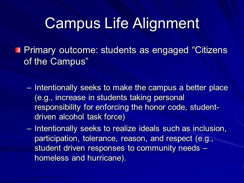 """Campus Life Alignment Primary outcome: students as engaged """"Citizens of the Campus"""" –Intentionally seeks to make the campus a better place (e.g., incr"""