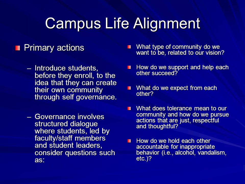 Campus Life Alignment Primary actions –Introduce students, before they enroll, to the idea that they can create their own community through self governance.
