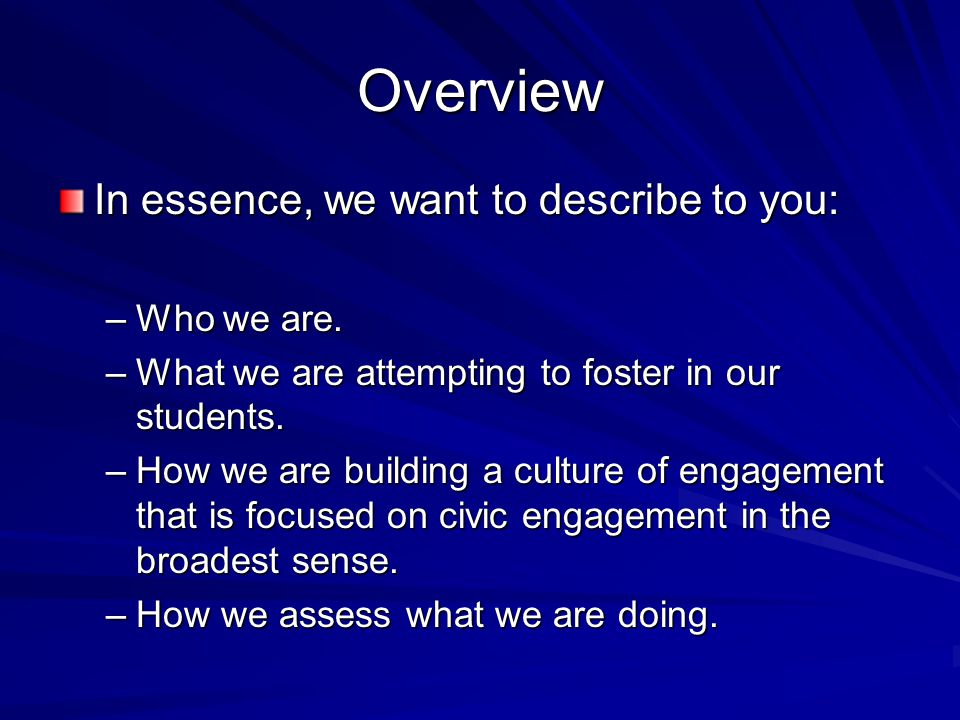 Overview In essence, we want to describe to you: –Who we are. –What we are attempting to foster in our students. –How we are building a culture of eng