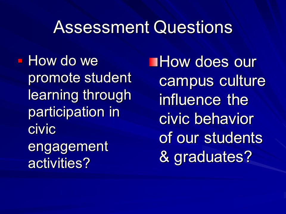 Assessment Questions  How do we promote student learning through participation in civic engagement activities.