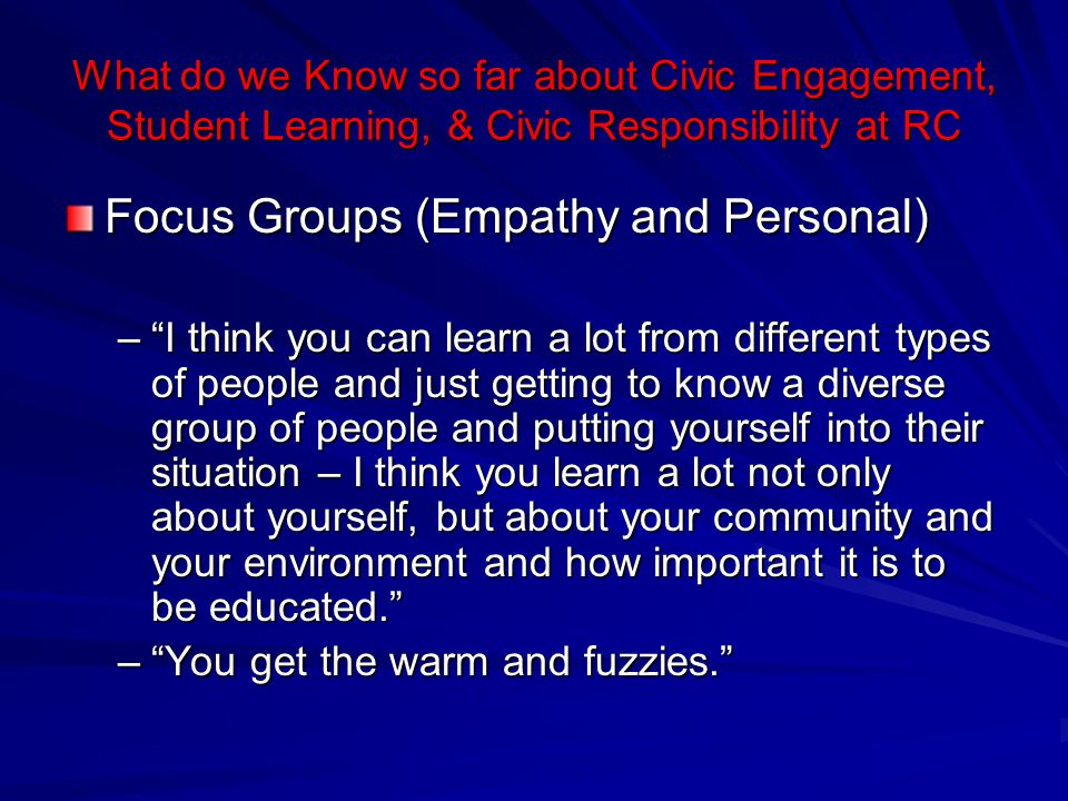 What do we Know so far about Civic Engagement, Student Learning, & Civic Responsibility at RC Focus Groups (Empathy and Personal) – I think you can learn a lot from different types of people and just getting to know a diverse group of people and putting yourself into their situation – I think you learn a lot not only about yourself, but about your community and your environment and how important it is to be educated. – You get the warm and fuzzies.
