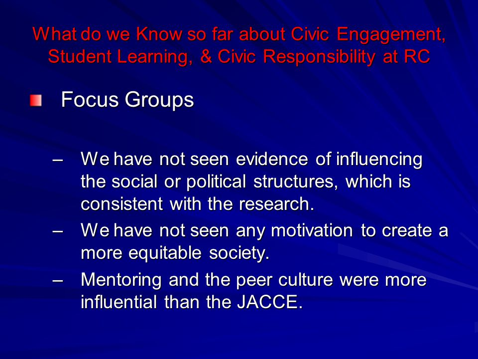 What do we Know so far about Civic Engagement, Student Learning, & Civic Responsibility at RC Focus Groups –We have not seen evidence of influencing t