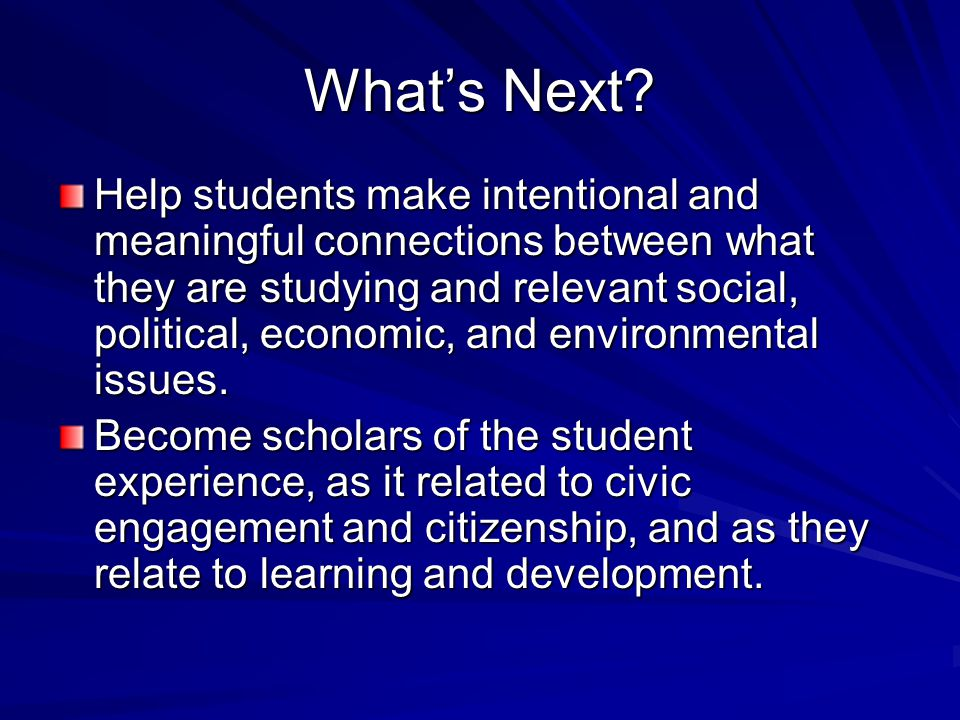 What's Next? Help students make intentional and meaningful connections between what they are studying and relevant social, political, economic, and en
