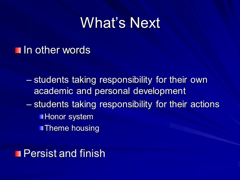 What's Next In other words –students taking responsibility for their own academic and personal development –students taking responsibility for their actions Honor system Theme housing Persist and finish