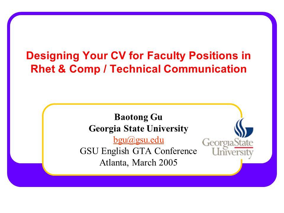 Designing Your CV for Faculty Positions in Rhet & Comp / Technical Communication Baotong Gu Georgia State University bgu@gsu.edu GSU English GTA Conference Atlanta, March 2005