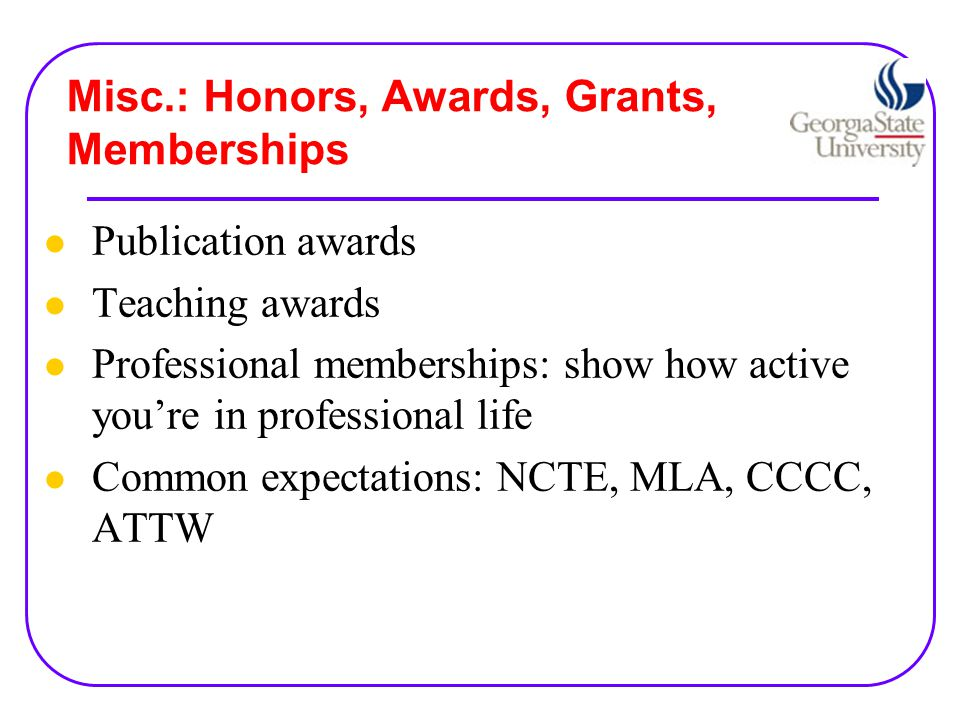 Misc.: Honors, Awards, Grants, Memberships Publication awards Teaching awards Professional memberships: show how active you're in professional life Common expectations: NCTE, MLA, CCCC, ATTW