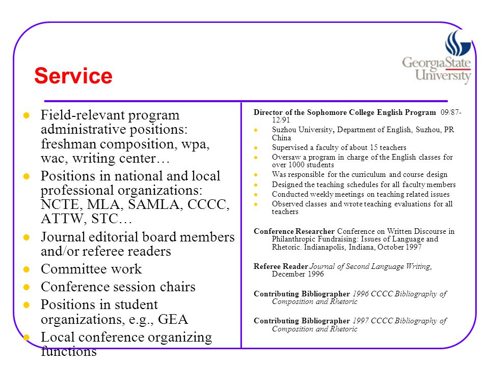 Service Field-relevant program administrative positions: freshman composition, wpa, wac, writing center… Positions in national and local professional organizations: NCTE, MLA, SAMLA, CCCC, ATTW, STC… Journal editorial board members and/or referee readers Committee work Conference session chairs Positions in student organizations, e.g., GEA Local conference organizing functions Director of the Sophomore College English Program 09/87- 12/91 Suzhou University, Department of English, Suzhou, PR China Supervised a faculty of about 15 teachers Oversaw a program in charge of the English classes for over 1000 students Was responsible for the curriculum and course design Designed the teaching schedules for all faculty members Conducted weekly meetings on teaching related issues Observed classes and wrote teaching evaluations for all teachers Conference Researcher Conference on Written Discourse in Philanthropic Fundraising: Issues of Language and Rhetoric.