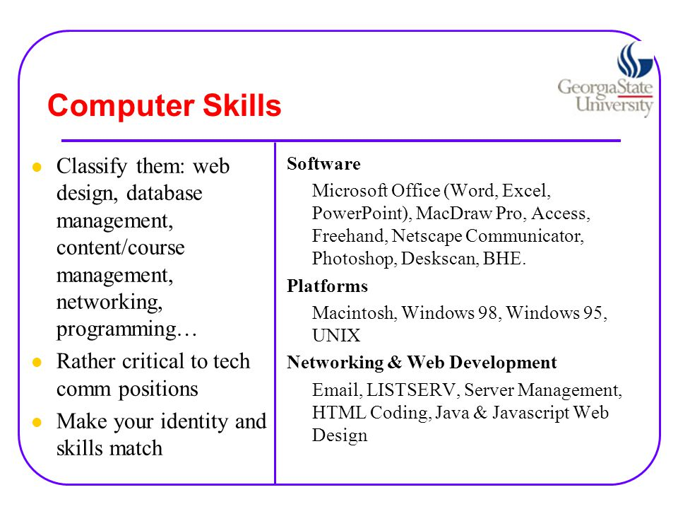 Computer Skills Classify them: web design, database management, content/course management, networking, programming… Rather critical to tech comm positions Make your identity and skills match Software Microsoft Office (Word, Excel, PowerPoint), MacDraw Pro, Access, Freehand, Netscape Communicator, Photoshop, Deskscan, BHE.