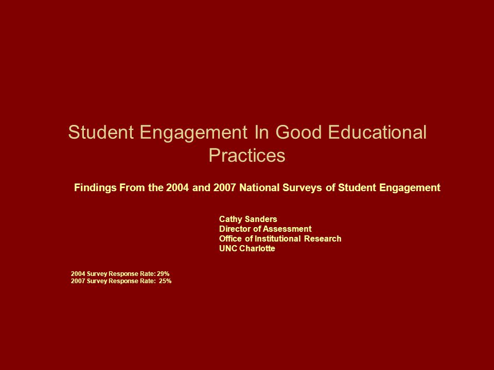 Student Engagement In Good Educational Practices Findings From the 2004 and 2007 National Surveys of Student Engagement Cathy Sanders Director of Assessment Office of Institutional Research UNC Charlotte 2004 Survey Response Rate: 29% 2007 Survey Response Rate: 25%