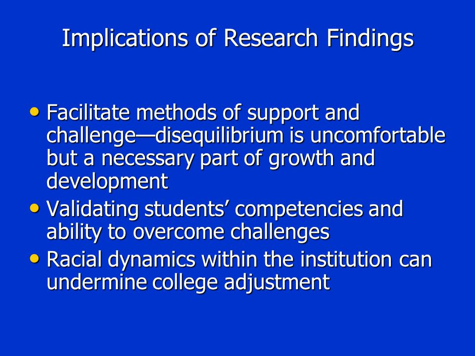 Implications of Research Findings Facilitate methods of support and challenge—disequilibrium is uncomfortable but a necessary part of growth and development Facilitate methods of support and challenge—disequilibrium is uncomfortable but a necessary part of growth and development Validating students' competencies and ability to overcome challenges Validating students' competencies and ability to overcome challenges Racial dynamics within the institution can undermine college adjustment Racial dynamics within the institution can undermine college adjustment