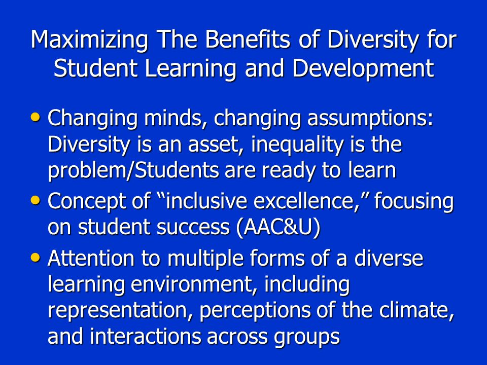 Maximizing The Benefits of Diversity for Student Learning and Development Changing minds, changing assumptions: Diversity is an asset, inequality is the problem/Students are ready to learn Changing minds, changing assumptions: Diversity is an asset, inequality is the problem/Students are ready to learn Concept of inclusive excellence, focusing on student success (AAC&U) Concept of inclusive excellence, focusing on student success (AAC&U) Attention to multiple forms of a diverse learning environment, including representation, perceptions of the climate, and interactions across groups Attention to multiple forms of a diverse learning environment, including representation, perceptions of the climate, and interactions across groups