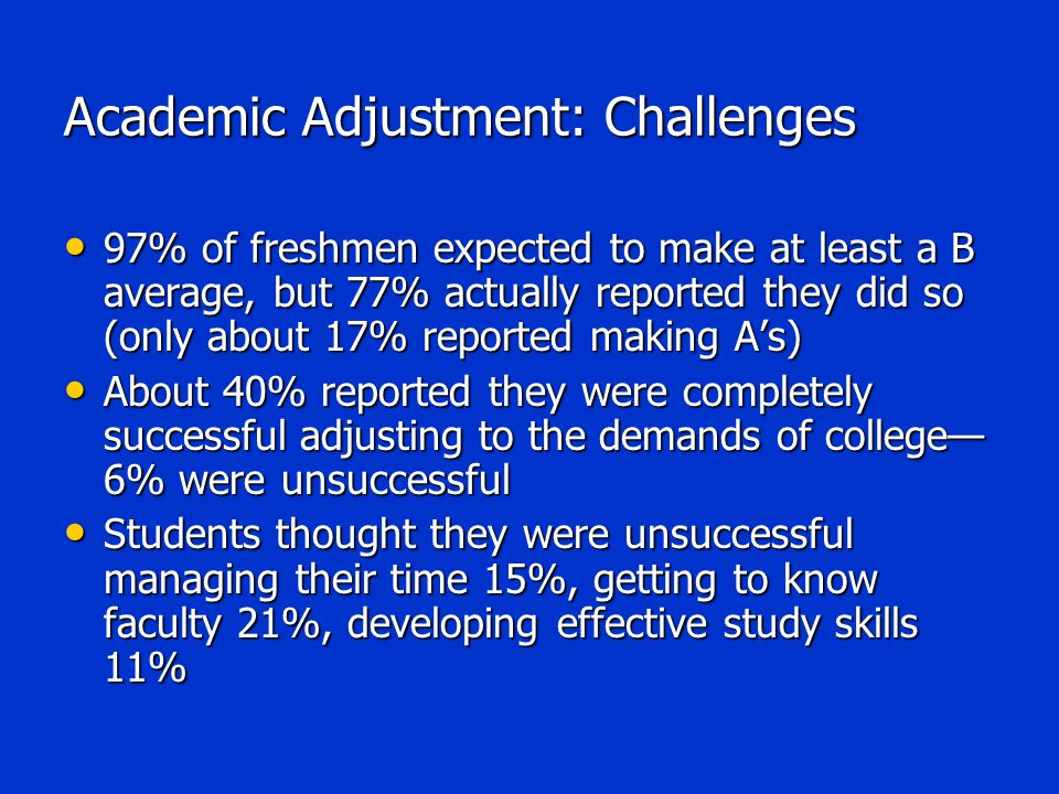 Academic Adjustment: Challenges 97% of freshmen expected to make at least a B average, but 77% actually reported they did so (only about 17% reported making A's) 97% of freshmen expected to make at least a B average, but 77% actually reported they did so (only about 17% reported making A's) About 40% reported they were completely successful adjusting to the demands of college— 6% were unsuccessful About 40% reported they were completely successful adjusting to the demands of college— 6% were unsuccessful Students thought they were unsuccessful managing their time 15%, getting to know faculty 21%, developing effective study skills 11% Students thought they were unsuccessful managing their time 15%, getting to know faculty 21%, developing effective study skills 11%