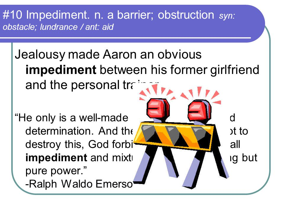 #10 Impediment. n. a barrier; obstruction syn: obstacle; lundrance / ant: aid Jealousy made Aaron an obvious impediment between his former girlfriend