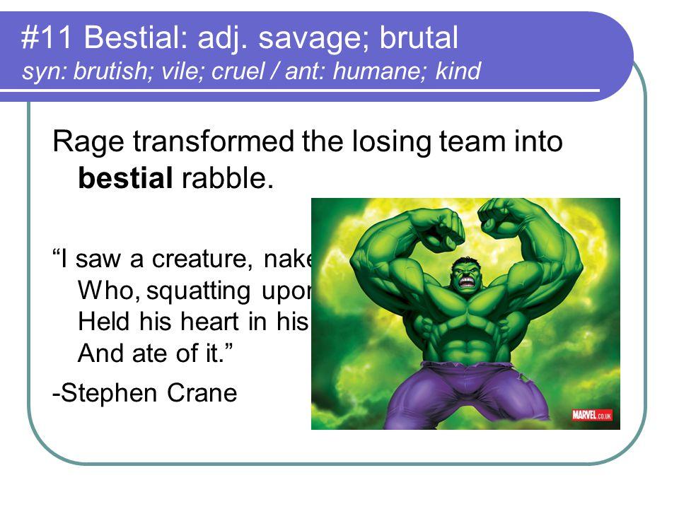 "#11 Bestial: adj. savage; brutal syn: brutish; vile; cruel / ant: humane; kind Rage transformed the losing team into bestial rabble. ""I saw a creature"