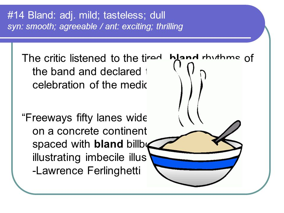 #14 Bland: adj. mild; tasteless; dull syn: smooth; agreeable / ant: exciting; thrilling The critic listened to the tired, bland rhythms of the band an
