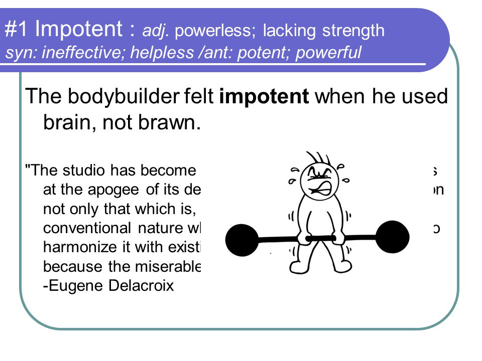 #1 Impotent : adj. powerless; lacking strength syn: ineffective; helpless /ant: potent; powerful The bodybuilder felt impotent when he used brain, not