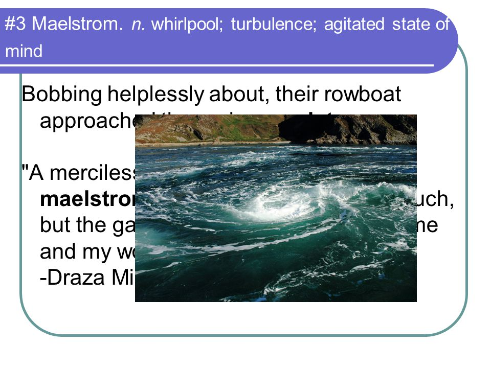 #3 Maelstrom. n. whirlpool; turbulence; agitated state of mind Bobbing helplessly about, their rowboat approached the raging maelstrom.