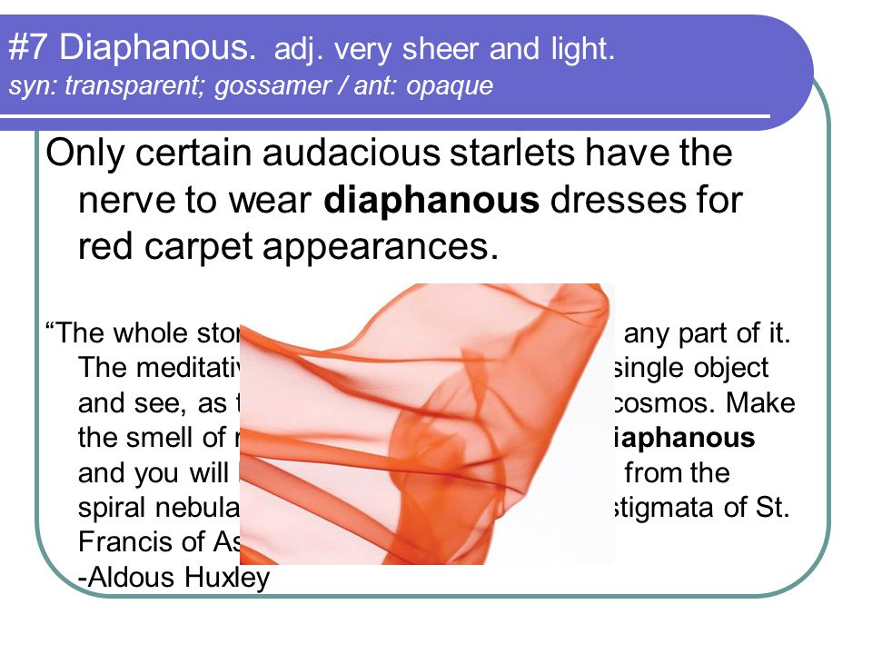 #7 Diaphanous. adj. very sheer and light. syn: transparent; gossamer / ant: opaque Only certain audacious starlets have the nerve to wear diaphanous d