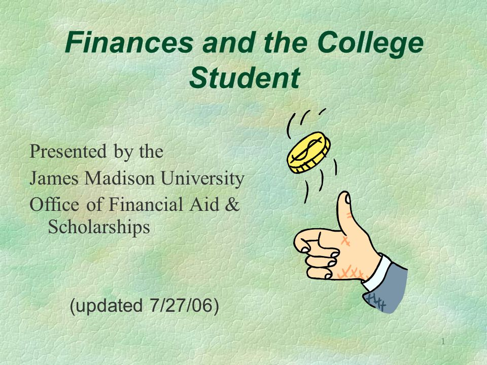 1 Finances and the College Student Presented by the James Madison University Office of Financial Aid & Scholarships (updated 7/27/06)