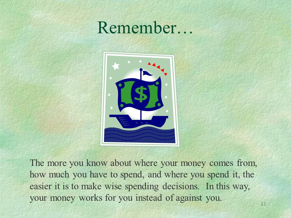 11 Remember… The more you know about where your money comes from, how much you have to spend, and where you spend it, the easier it is to make wise sp