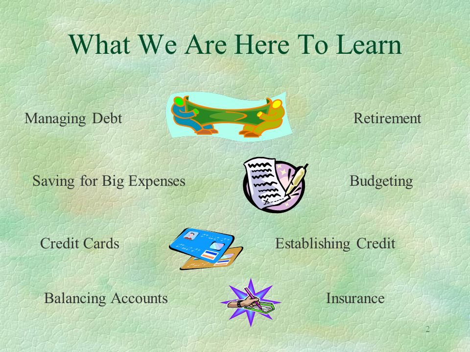 2 What We Are Here To Learn Saving for Big Expenses Budgeting Balancing AccountsInsurance Managing DebtRetirement Credit CardsEstablishing Credit