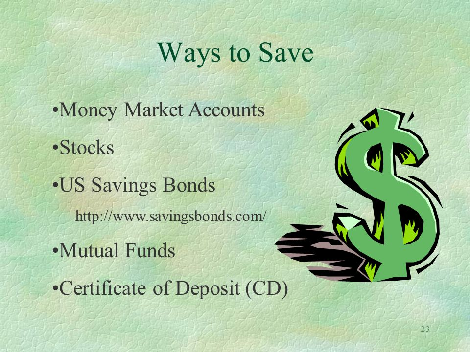 23 Ways to Save Money Market Accounts Stocks US Savings Bonds http://www.savingsbonds.com/ Mutual Funds Certificate of Deposit (CD)