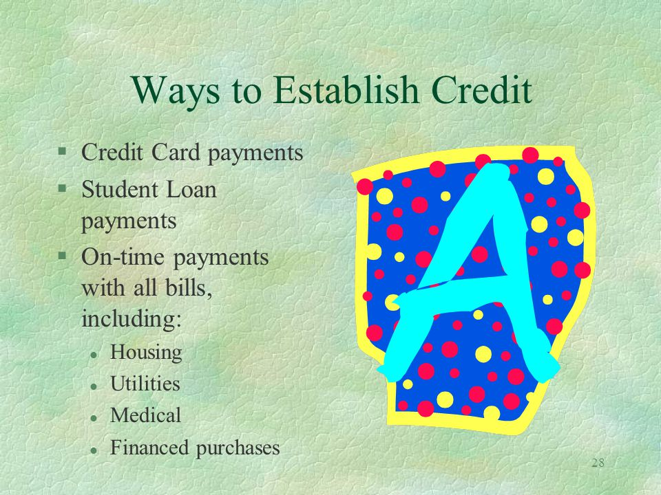 28 Ways to Establish Credit §Credit Card payments §Student Loan payments §On-time payments with all bills, including: l Housing l Utilities l Medical