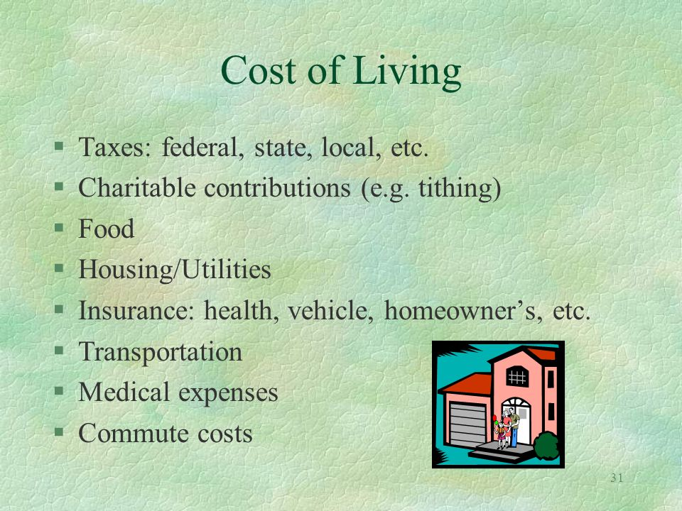 31 Cost of Living §Taxes: federal, state, local, etc. §Charitable contributions (e.g. tithing) §Food §Housing/Utilities §Insurance: health, vehicle, h