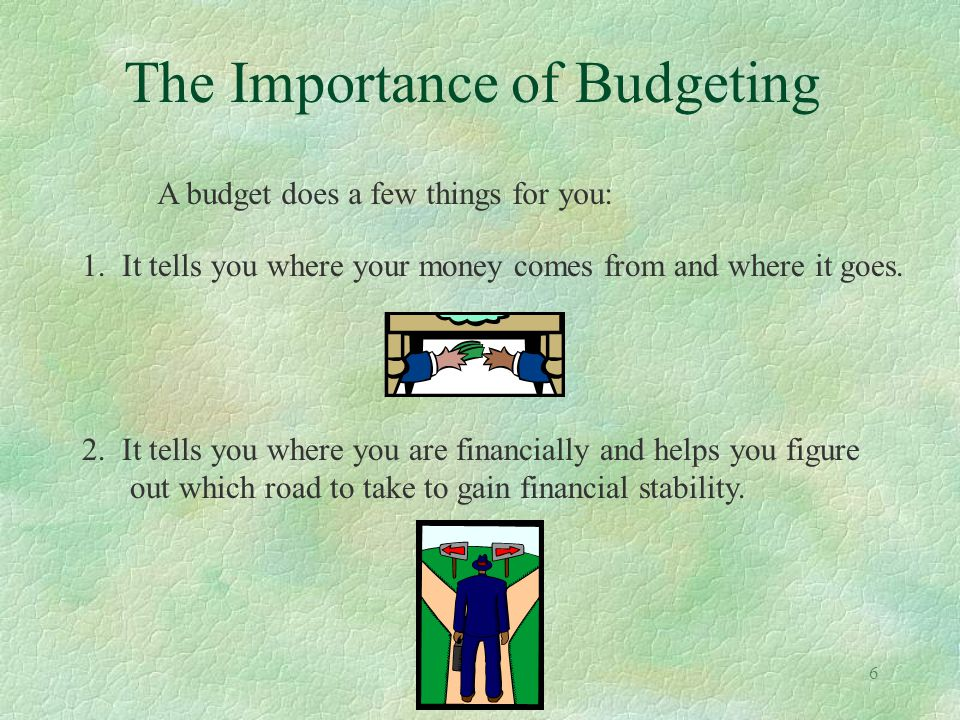 6 The Importance of Budgeting A budget does a few things for you: 1. It tells you where your money comes from and where it goes. 2. It tells you where