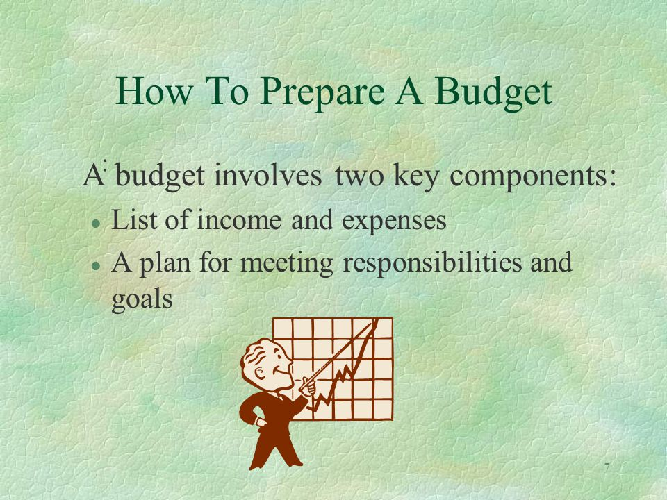 7 How To Prepare A Budget : A budget involves two key components: l List of income and expenses l A plan for meeting responsibilities and goals