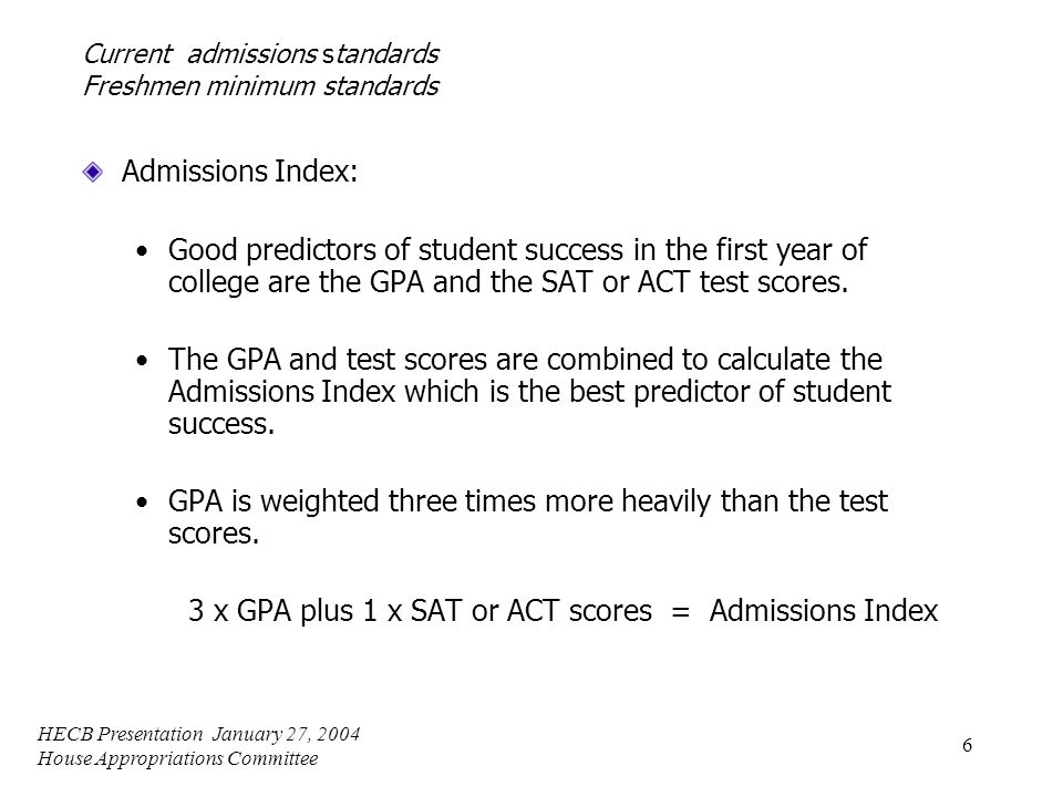 HECB Presentation January 27, 2004 House Appropriations Committee 6 Current admissions standards Freshmen minimum standards Admissions Index: Good predictors of student success in the first year of college are the GPA and the SAT or ACT test scores.