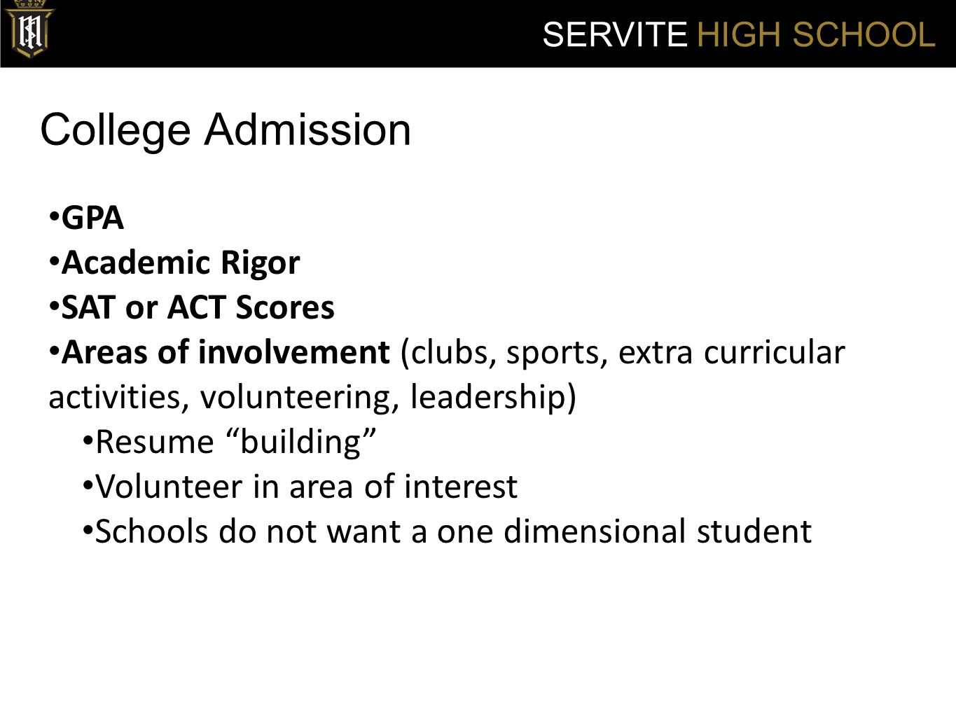 College Admission SERVITE HIGH SCHOOL GPA Academic Rigor SAT or ACT Scores Areas of involvement (clubs, sports, extra curricular activities, volunteering, leadership) Resume building Volunteer in area of interest Schools do not want a one dimensional student