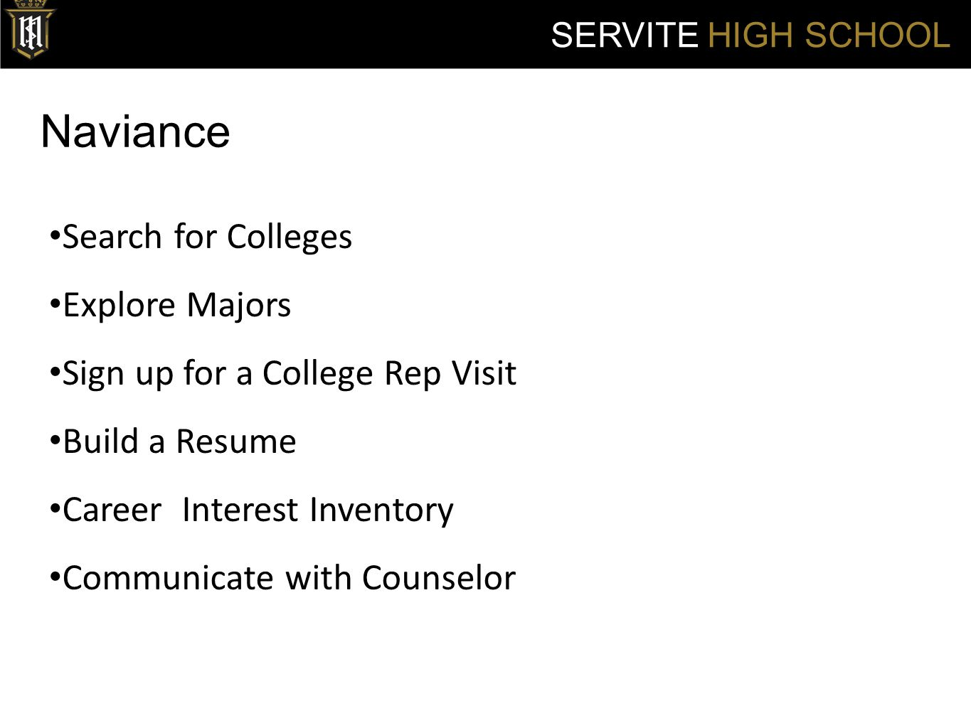 Naviance SERVITE HIGH SCHOOL Search for Colleges Explore Majors Sign up for a College Rep Visit Build a Resume Career Interest Inventory Communicate with Counselor