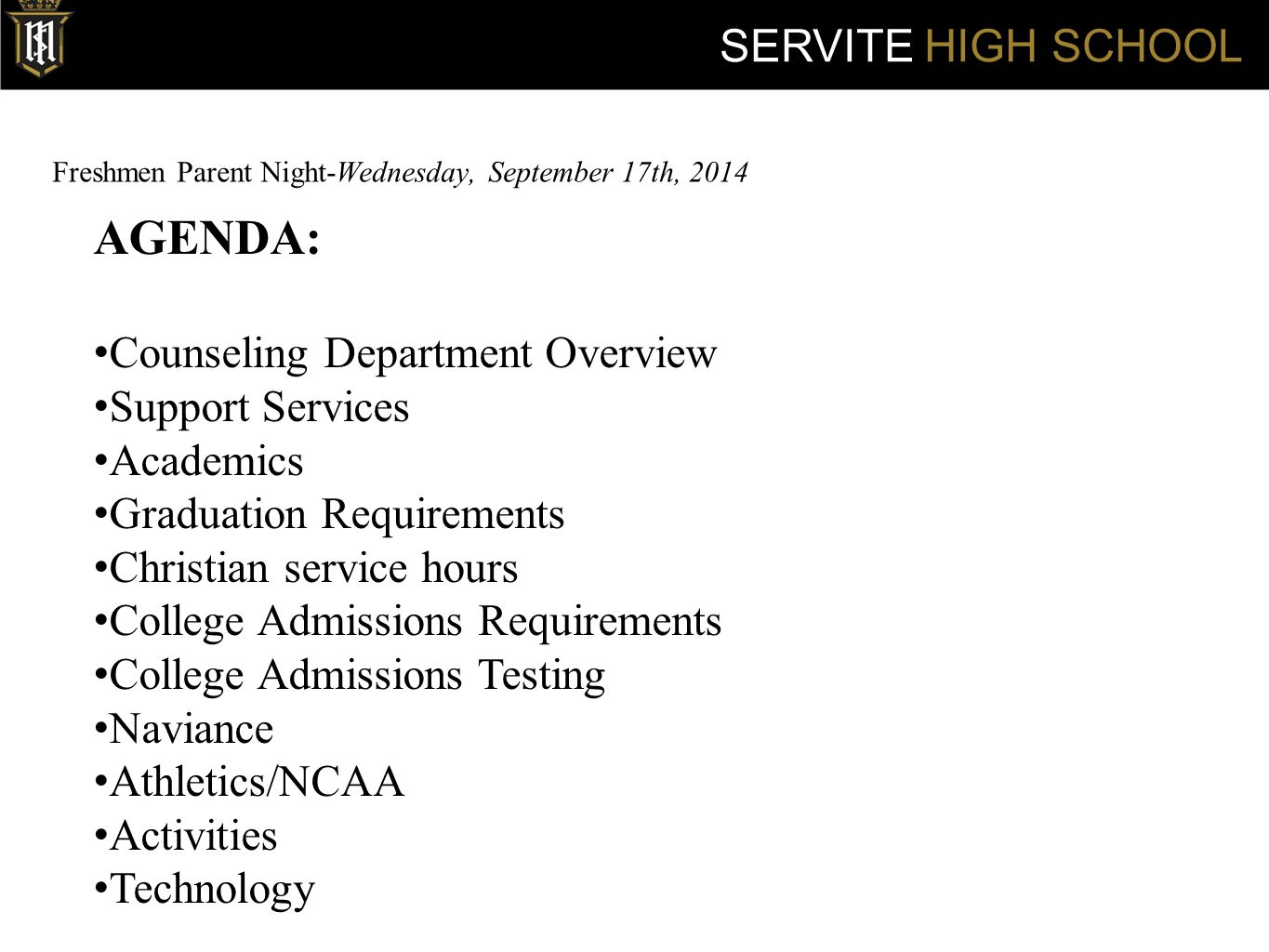 Freshmen Parent Night-Wednesday, September 17th, 2014 SERVITE HIGH SCHOOL AGENDA: Counseling Department Overview Support Services Academics Graduation Requirements Christian service hours College Admissions Requirements College Admissions Testing Naviance Athletics/NCAA Activities Technology