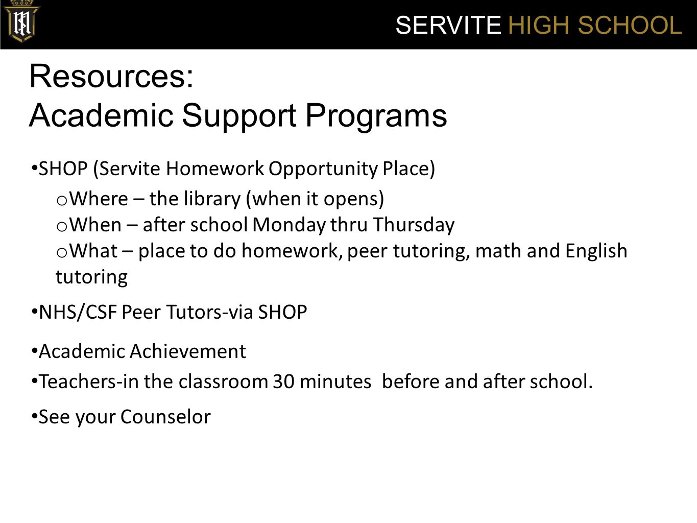 Resources: Academic Support Programs SERVITE HIGH SCHOOL SHOP (Servite Homework Opportunity Place) o Where – the library (when it opens) o When – after school Monday thru Thursday o What – place to do homework, peer tutoring, math and English tutoring NHS/CSF Peer Tutors-via SHOP Academic Achievement Teachers-in the classroom 30 minutes before and after school.