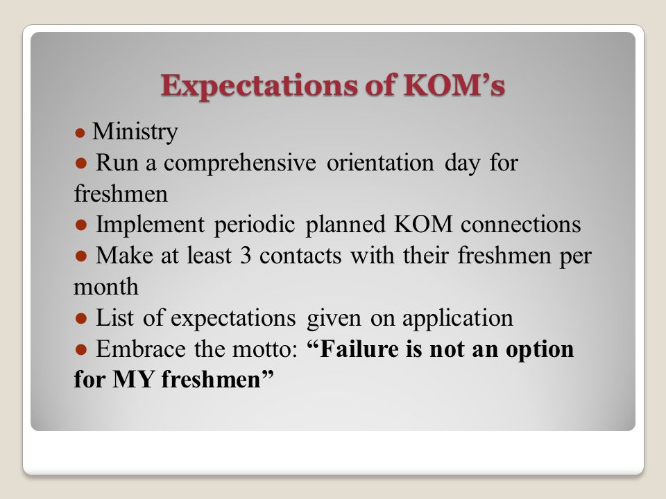 Expectations of KOM's ● Ministry ● Run a comprehensive orientation day for freshmen ● Implement periodic planned KOM connections ● Make at least 3 con