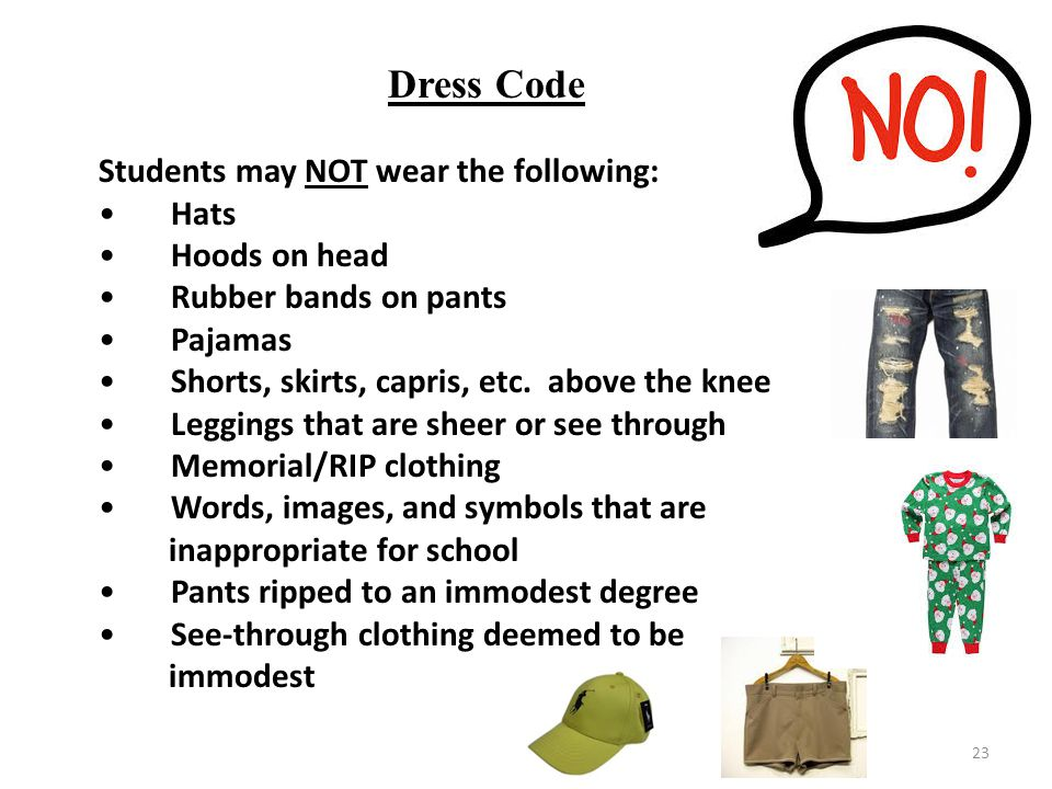 23 Dress Code Students may NOT wear the following: Hats Hoods on head Rubber bands on pants Pajamas Shorts, skirts, capris, etc.