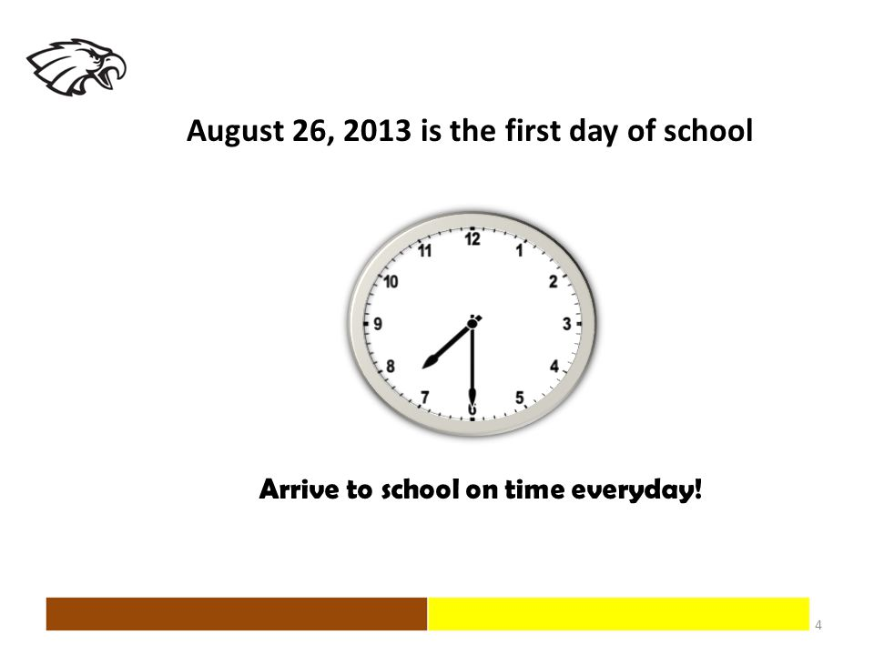 4 Arrive to school on time everyday! August 26, 2013 is the first day of school