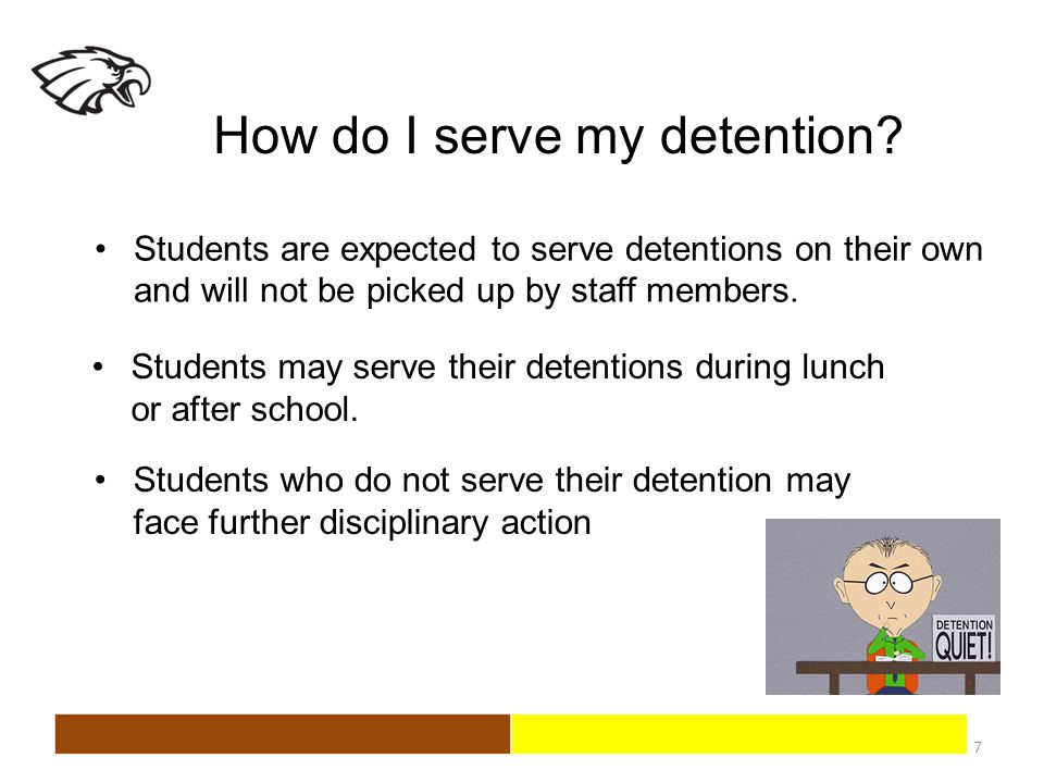 How do I serve my detention? 7 Students are expected to serve detentions on their own and will not be picked up by staff members. Students who do not