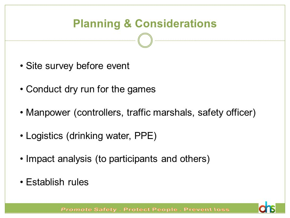 Planning & Considerations Site survey before event Conduct dry run for the games Manpower (controllers, traffic marshals, safety officer) Logistics (drinking water, PPE) Impact analysis (to participants and others) Establish rules