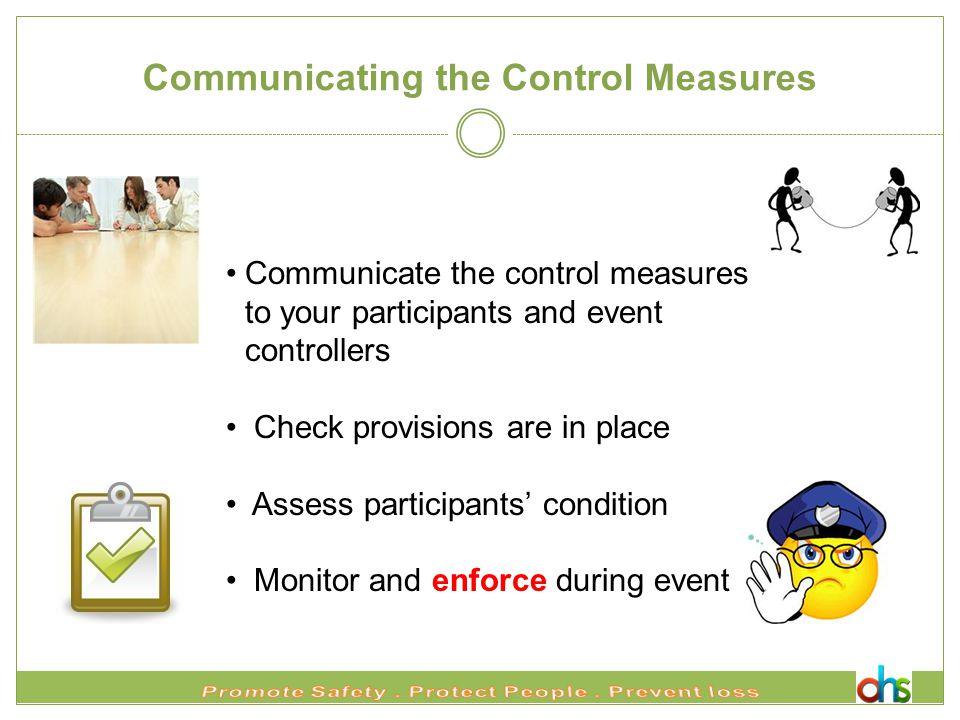 Communicating the Control Measures Communicate the control measures to your participants and event controllers Check provisions are in place Assess participants' condition Monitor and enforce during event