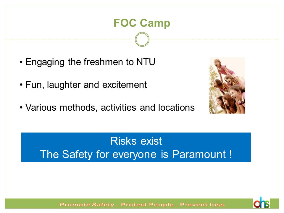 FOC Camp Engaging the freshmen to NTU Fun, laughter and excitement Various methods, activities and locations Risks exist The Safety for everyone is Paramount !