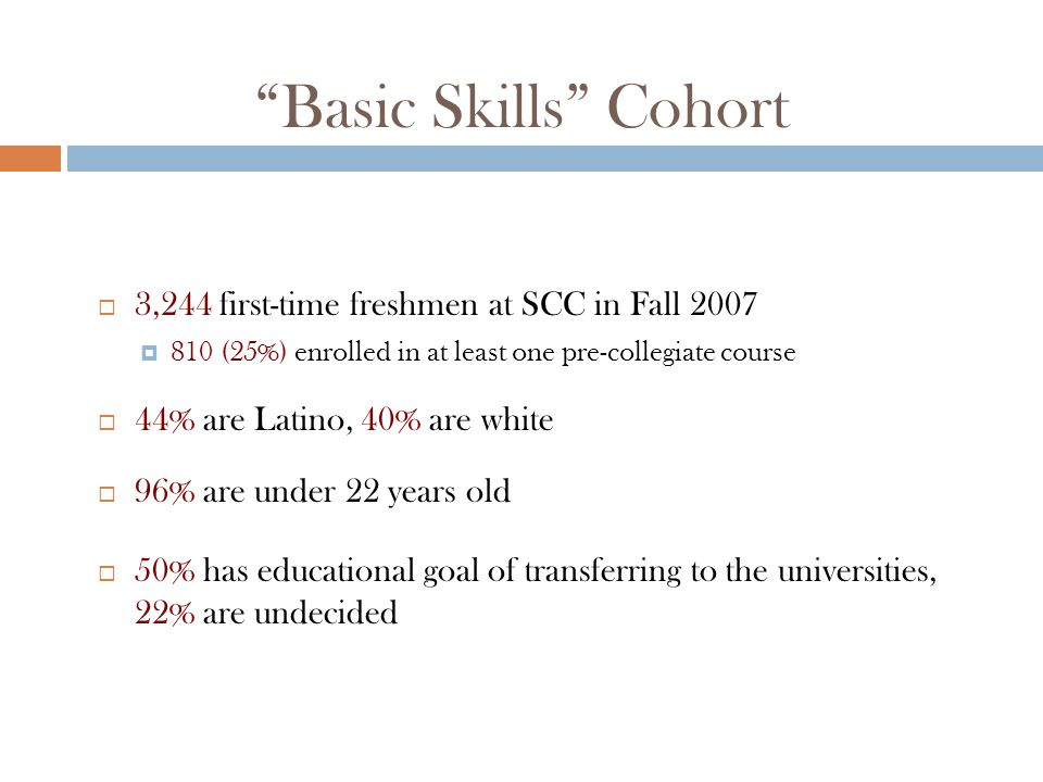 Basic Skills Cohort  3,244 first-time freshmen at SCC in Fall 2007  810 (25%) enrolled in at least one pre-collegiate course  44% are Latino, 40% are white  96% are under 22 years old  50% has educational goal of transferring to the universities, 22% are undecided