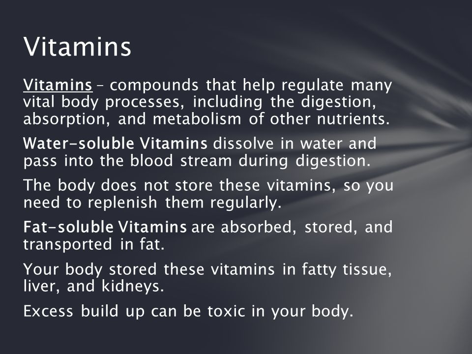 Vitamins – compounds that help regulate many vital body processes, including the digestion, absorption, and metabolism of other nutrients. Water-solub