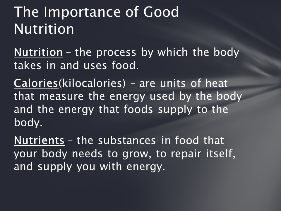 Nutrition – the process by which the body takes in and uses food. Calories(kilocalories) – are units of heat that measure the energy used by the body