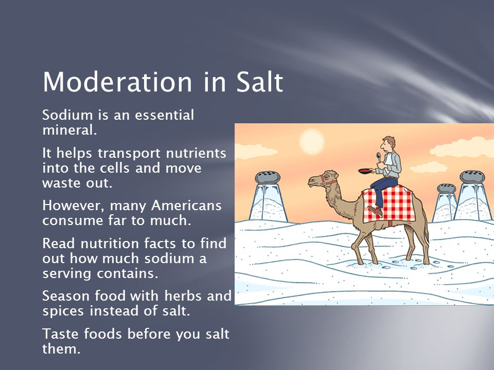 Moderation in Salt Sodium is an essential mineral. It helps transport nutrients into the cells and move waste out. However, many Americans consume far