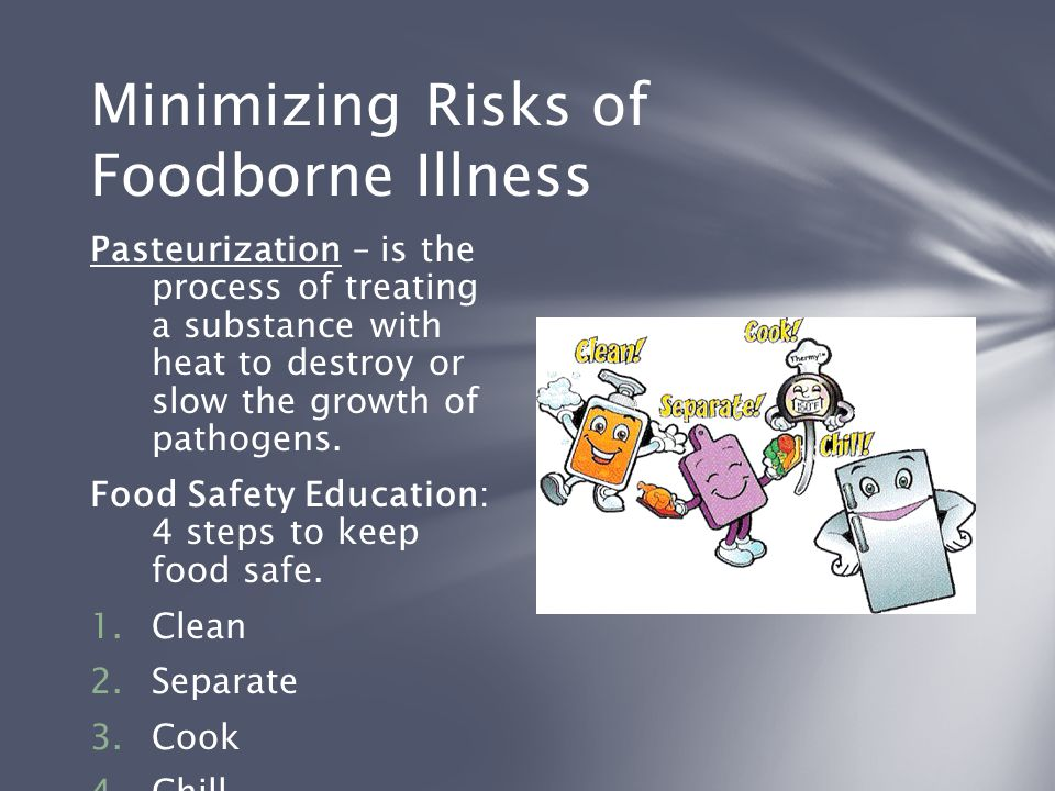 Minimizing Risks of Foodborne Illness Pasteurization – is the process of treating a substance with heat to destroy or slow the growth of pathogens. Fo