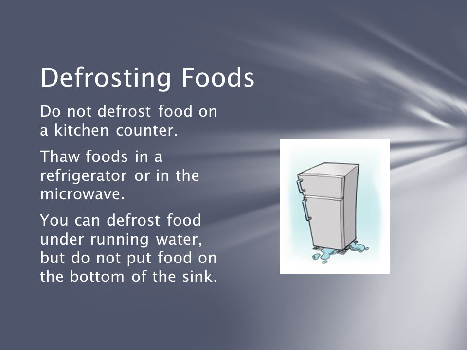 Defrosting Foods Do not defrost food on a kitchen counter. Thaw foods in a refrigerator or in the microwave. You can defrost food under running water,