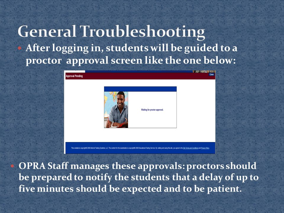 After logging in, students will be guided to a proctor approval screen like the one below: OPRA Staff manages these approvals: proctors should be prepared to notify the students that a delay of up to five minutes should be expected and to be patient.