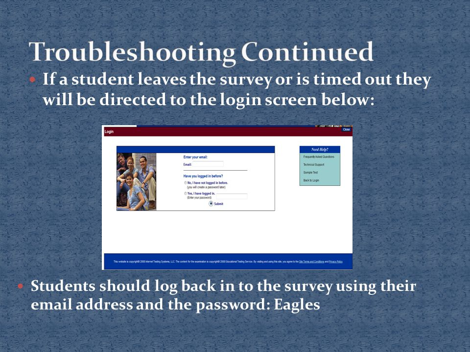 If a student leaves the survey or is timed out they will be directed to the login screen below: Students should log back in to the survey using their email address and the password: Eagles